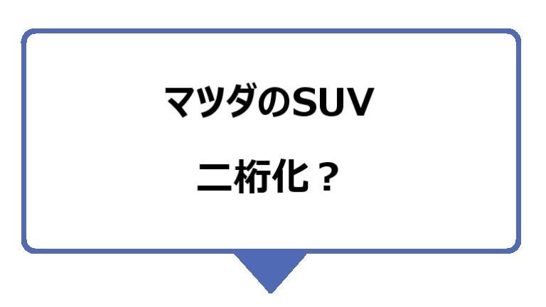 マツダのSUVは、二桁化される?